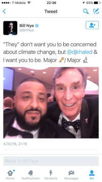"""Bill Nye: o T-Mobile  22:36  65% )  Tweet  Bill Nye  @BillNye  """"They"""" don't want you to be concerned  about climate change, but @djkhaled &  I want you to be. MajorP/ Major  4/30/16, 21:19  Home Notifications Moments Messages  Me"""