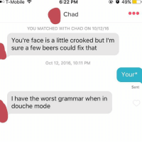 Anaconda, T-Mobile, and The Worst: o  T-Mobile  6:22  PM  Chad  YOU MATCHED WITH CHAD ON 10/12/16  You're face is a little crooked but I'm  sure a few beers could fix that  Oct 12, 2016, 10:11 PM  Yourx  Sent  I have the worst grammar when in  douche mode This guy is 100% Chad