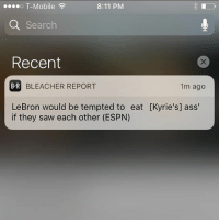 Ass, Basketball, and Espn: o T-Mobile  8:11 PM  Q Search  Recent  B R  BLEACHER REPORT  1m ago  LeBron would be tempted to eat [Kyrie's] ass'  if they saw each other (ESPN) Yo wtf going on !!!!! @kingjames @kyrieirving