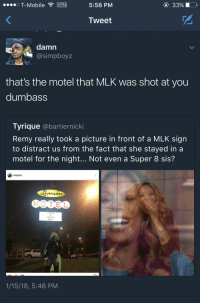 Blackpeopletwitter, T-Mobile, and Mobile: O T-Mobile VPN  5:58 PM  3390  Tweet  damn  @simpboyz  that's the motel that MLK was shot at you  dumbass  Tyrique @bartiernicki  Remy really took a picture in front of a MLK sign  to distract us from the fact that she stayed in a  motel for the night... Not even a Super 8 sis?  remyma  ernain  MOTEL  HAVE  DREAM  MLK  1/15/18, 5:46 PM <p>Not even a super 8 (via /r/BlackPeopleTwitter)</p>