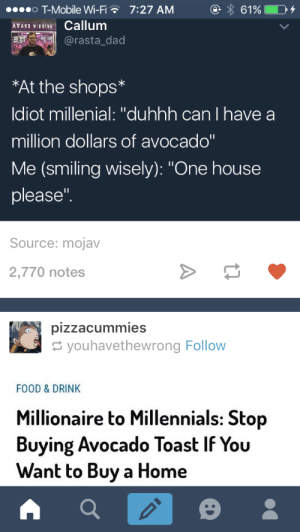 """Dad, Food, and T-Mobile: o T-Mobile Wi-Fi  INCallum  7:27 AM  @rasta_dad  *At the shops*  ldiot millenial: """"duhhh can I have a  million dollars of avocado""""  Me (smiling wisely): """"One house  please""""  Source: mojav  2,770 notes  youhavethewrong Follow  FOOD & DRINK  Millionaire to Millennials: Stop  Buying Avocado Toast IF You  Want to Buy a Home"""
