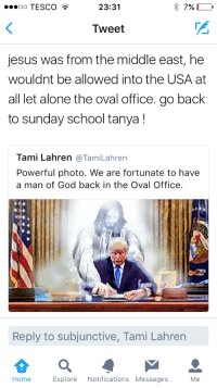 """Being Alone, Bad, and Definitely: O TESCO  23:31  Tweet  jesus was from the middle east, he  wouldnt be allowed into the USA at  all let alone the oval office. go back  to sunday school tanya!  Tami Lahren @TamiLahren  Powerful photo. We are fortunate to have  a man of God back in the Oval Office.  Reply to subjunctive, Tami Lahren  Home Explore Notifications Messages Me <p><a href=""""http://celticpyro.tumblr.com/post/157225881679/lostqueenofhoshido-thats-not-how-you-hold"""" class=""""tumblr_blog"""">celticpyro</a>:</p>  <blockquote><p><a href=""""http://princess-has-a-pen.tumblr.com/post/157225822596/thats-not-how-you-hold-someones-hand-if-youre"""" class=""""tumblr_blog"""">princess-has-a-pen</a>:</p><blockquote> <p><a href=""""http://lostqueenofhoshido.tumblr.com/post/157225444186/thats-not-how-you-hold-someones-hand-if-youre"""" class=""""tumblr_blog"""">lostqueenofhoshido</a>:</p> <blockquote> <p>That's not how you hold someone's hand if you're helping them write.</p> <p>Jesus is trying to stop Trump</p> </blockquote> <p>He doesn't look like a man of God to me–he looks like a man who just slapped on the label to not piss off over 90% of the country.</p> <figure class=""""tmblr-full"""" data-orig-height=""""1920"""" data-orig-width=""""1242""""><img src=""""https://78.media.tumblr.com/93b22a76e355b3ffc0dc2d639ff687f4/tumblr_inline_olcs34fhOj1tint6j_540.jpg"""" data-orig-height=""""1920"""" data-orig-width=""""1242""""/></figure></blockquote> <p>The travel ban doesn't include Isreal, but otherwise I agree, Jesus isn't pro-Trump.<br/></p><p>I find it's generally a bad idea to ask if a politician would be on God's side because chances are, the answer is 'no.' <br/></p></blockquote>  <p>Right, the man who doesn&rsquo;t think he ever needs repentance and speaks about being pro-life like he has no idea what he&rsquo;s talking about and couldn&rsquo;t give less of a damn if he tried is definitely a man of God.</p>"""