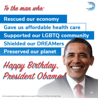 Birthday, Community, and Memes: o the man who.  Rescued our economy  Gave us affordable health care  Supported our LGBTQ community  Shielded our DREAMers  Preserved our planet  Happy Burthday  President Obama  Text to receive periodic messages. Msg&Data rates may apply. 43700terms.com. Txt Stop to End, Help for Help. Happy birthday, Barack Obama! Today, we celebrate you and your incredible legacy of making the world a better place for each and every one of us.   Text OBAMA to 43700 to wish Barack a happy birthday!