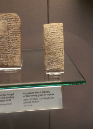 sumerianlanguage:  prokopetz:  thesparkofrevolution:  blacktyranitar:  thesparkofrevolution:  jakovu:  dama3:  tastefullyoffensive:  Babylonian era problems. (photo via tbc34)  old school hate mail  Imagine how pissed you have to be to engrave a rock  Ok but there was this guy called Ea-nasir who was a total crook and would actually cheat people ought of good copper and sell them shit instead. The amount of correspondences complaining to and about this guy are HILARIOUS.  Are you telling me we know about a specific guy who lived 5000 years ago, by name, because he was a huge asshole  More like 4000 years ago but yes. Ea-nasir and his dodgy business deals.  And we haven't even touched on the true hilarity of the situation yet. Consider two additional facts: He wasn't just into copper trading. There are letters complaining about Ea-nasir's business practices with respect to everything from kitchenwares to real estate speculation to second-hand clothing. The guy was everywhere. The majority of the surviving correspondences regarding Ea-nasir were recovered from one particular room in a building that is believed to have been Ea-nasir's own house. Like, these are clay tablets. They're bulky, fragile, and difficult to store. They typically weren't kept long-term unless they contained financial records or other vital information (which is why we have huge reams of financial data about ancient Babylon in spite of how little we know about the actual culture: most of the surviving tablets are commercial inventories, bills of sale, etc.). But this guy, this Ea-nasir, he kept all of his angry letters - hundreds of them - and meticulously filed and preserved them in a dedicated room in his house. What kind of guy does that? [ source ]  every time this post comes across my dash (which is often) it has even more cool info attached to it : o the Ningal  ssful trading  rsian Gulf  Complaint about delivery  of the wrong grade of copper  About 1750 BC (Old Babylonian  period) from Ur 