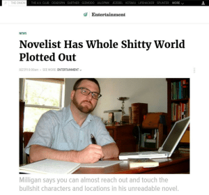Club, News, and The Onion: o | THE ONION  THE AV. CLUB DEADSPIN EARTHER GIZMODO JALOPNIK JEZEBEL KOTAKU LIFEHACKER SPLINTER MORE /  Entertainment  NEWS  Novelist Has Whole Shitty World  Plotted Out  8/27/11 8:00am  SEE MORE: ENTERTAINMENT  Milligan says you can almost reach out and touch the  bullshit characters and locations in his unreadable novel