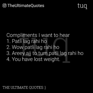Memes, Wow, and Lost: O TheUltimateQuotes  tuq  Compliments I want to hear  1. Patli lag rahi ho  2. Wow patli lag rahi ho  3. Areey ajj to tum patli lag rahi ho  4. You have lost weight.  THE ULTIMATE QUOTES)