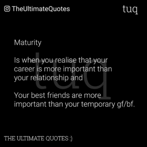 Gf Bf: O TheUltimateQuotes  tuq  Maturity  Is when you realise that your  career is more important tharn  your relationship and  Your best friends are more  important than your temporary gf/bf.  THE ULTIMATE QUOTES)