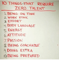 Follow @money for amazing motivational posts about life and business 🙏🏼💸👁👁 @money: O THINGS THAT REQUIRE  ZERO TALENT  1, BEING ON TIME  WORK ETHIC  3 EFFORT  BODY LANGUAGE  5. ENERGY  ATTITUDE  PASSION  S. BEING COACHABLE  DOING EXTRA  BEING PREPARED Follow @money for amazing motivational posts about life and business 🙏🏼💸👁👁 @money