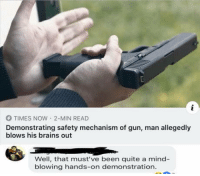 laughoutloud-club:  Not only in America: O TIMES NOW 2-MIN READ  Demonstrating safety mechanism of gun, man allegedly  blows his brains out  Well, that must've been quite a mind-  blowing hands-on demonstration laughoutloud-club:  Not only in America