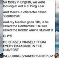 Doctor, Love, and Memes: o today in English, we were  ooking at Act 4 of King Lear  d there's a character called  Gentleman  my teacher goes 'Oh, is he  led the Gentleman? He was  led the Doctor when I studied it  UYS  E ERASED HIMSELF FROM  ERY DATABASE IN THE  NIVERSE  NCLUDING SHAKESPEARE PLAYS Omg I will always love this mattsmith doctorwho eleven tardis fezesarecool DW bowtiesarecool drwho davidtennant Christophereccleston petercapaldi ten twelve nine