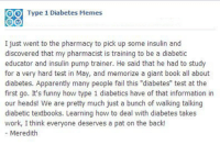 "Apparently, Fail, and Funny: O  Type 1 Diabetes Memes  I just went to the pharmacy to pick up some insulin and  discovered that my pharmacist is training to be a diabetic  educator and insulin pump trainer. He said that he had to study  for a very hard test in May, and memorize a giant book all about  diabetes. Apparently many people fail this ""diabetes"" test at the  first go. It's funny how type 1 diabetics have of that information in  our heads! We are pretty much just a bunch of walking talking  diabetic textbooks. Learning how to deal with diabetes takes  work, I think everyone deserves a pat on the back!  - Meredith  Tee"
