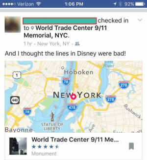 "memehumor:  ""…and don't get me started on the rides!"": o Verizon  1:06 PM  92901  checked in V  to World Trade Center 9/11  Memorial, NYC.  1 hr . New York, NY .  And I thought the lines in Disney were bad!  River  Hoboken  1  78  278  NEYORK  440  278  478  78  STATUE OF  Bayonne LIBERTY  World Trade Center 9/11 Me..  Monument memehumor:  ""…and don't get me started on the rides!"""
