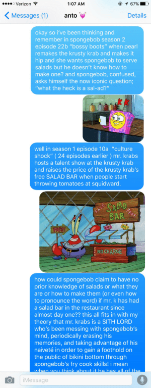 """teddiusra:  i had to let my boyfriend in on my dramatic realization about spongebob last night : o Verizon  @ 1 67%  1:07 AM  Messages (1)  Details  anto  okay so i've been thinking and  remember in spongebob season 2  episode 22b """"bossy boots"""" when pearl  remakes the krusty krab and makes it  hip and she wants spongebob to serve  salads but he doesn't know how to  make one? and spongebob, confused,  asks himself the now iconic question;  """"what the heck is a sal-ad?""""  well in season 1 episode 10a """"culture  shock"""" (24 episodes earlier ) mr. krabs  hosts a talent show at the krusty krab  and raises the price of the krusty krab's  free SALAD BAR when people start  throwing tomatoes at squidward   SALAD  FREE  BAR  FREE  FREE!  ziP!  NO CHARGE  how could spongebob claim to have no  prior knowledge of salads or what they  are or how to make them (or even how  to pronounce the word) if mr. k has had  a salad bar in the restaurant since  almost day one?? this all fits in with my  theory that mr. krabs is a SITH LORD  who's been messing with spongebob's  mind, periodically erasing his  memories, and taking advantage of his  naiveté in order to gain a foot ho Id on  the public of bi kini bottom through  spongebob's fry cook skills! i mean  when vou think about it he has all of the  iMessage teddiusra:  i had to let my boyfriend in on my dramatic realization about spongebob last night"""
