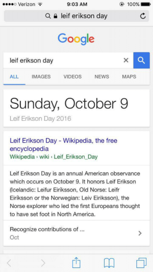 We miss it hing ading adergin: o Verizon  @ 100%  9:03 AM  leif erikson day  Q  Google  leif erikson day  ALL  IMAGES  VIDEOS  МAPS  NEWS  Sunday,  October 9  Leif Erikson Day 2016  Leif Erikson Day Wikipedia, the free  encyclopedia  Wikipedia wiki Leif Erikson Day  Leif Erikson Day is an annual American observance  which occurs on October 9. It honors Leif Erikson  (Icelandic: Leifur Eiríksson, Old Norse: Leifr  Eiríksson or the Norwegian: Leiv Eiriksson), the  Norse explorer who led the first Europeans thought  to have set foot in North America  Recognize contributions of ..  Oct We miss it hing ading adergin