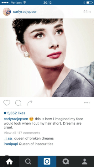 Cut My Hair: o Verizon  20:12  carlyraejepsen  44m  5,352 likes  carlyraejepsenthis is how I imagined my face  would look when I cut my hair short. Dreams are  cruel.  View all 117 comments  sa_ queen of broken dreams  iranipapi Queen of insecurities