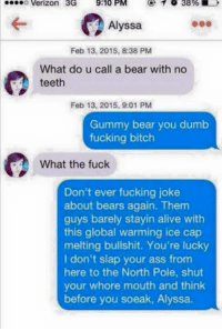 Alive, Ass, and Bitch: o Verizon 3G  9:10 PM  1 38%  Alyssa  Feb 13, 2015, 8:38 PM  What do u call a bear with no  teeth  Feb 13, 2015, 9:01 PM  Gummy bear you dumb  fucking bitch  What the fuck  Don't ever fucking joke  about bears again. Them  guys barely stayin alive with  this global warming ice cap  melting bullshit. You're lucky  I don't slap your ass from  here to the North Pole, shut  your whore mouth and think  before you soeak, Alyssa.