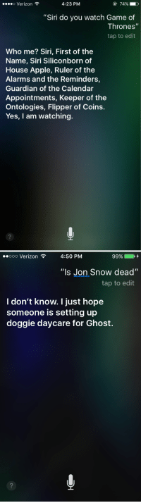 "<p><a class=""tumblr_blog"" href=""http://gameoflaughs.tumblr.com/post/143278840888"">gameoflaughs</a>:</p> <blockquote> <p>Siri is a GoT fan too</p> <figure data-orig-width=""1752"" data-orig-height=""322"" class=""tmblr-full""><img src=""https://78.media.tumblr.com/cba6eb852b5824774e51418c6a131c2c/tumblr_inline_o62tv7aJTT1rpl30t_540.png"" alt=""image"" data-orig-width=""1752"" data-orig-height=""322""/></figure><figure data-orig-width=""1418"" data-orig-height=""298"" class=""tmblr-full""><img src=""https://78.media.tumblr.com/fe9ffded8b2570916d7378f1a4f721a7/tumblr_inline_o62tv9xJWn1rpl30t_540.png"" alt=""image"" data-orig-width=""1418"" data-orig-height=""298""/></figure><p><a href=""https://www.reddit.com/r/funny/comments/4ei09z/i_also_asked_siri_if_she_watches_game_of_thrones/"">source</a></p> </blockquote>: o Verizon  4:23 PM  7490,  L'  ""Siri do you watch Game of  Thrones'""  tap to edit  Who me? Siri, First of the  Name, Siri Siliconborn of  House Apple, Ruler of the  Alarms and the Reminders,  Guardian of the Calendar  Appointments, Keeper of the  Ontologies, Flipper of Coins.  Yes, I am watching  2   .ooo Verizon ?  4:50 PM  99%  ""ls Jon Snow dead""  tap to edit  l don't know. I just hope  someone is setting up  doggie daycare for Ghost. <p><a class=""tumblr_blog"" href=""http://gameoflaughs.tumblr.com/post/143278840888"">gameoflaughs</a>:</p> <blockquote> <p>Siri is a GoT fan too</p> <figure data-orig-width=""1752"" data-orig-height=""322"" class=""tmblr-full""><img src=""https://78.media.tumblr.com/cba6eb852b5824774e51418c6a131c2c/tumblr_inline_o62tv7aJTT1rpl30t_540.png"" alt=""image"" data-orig-width=""1752"" data-orig-height=""322""/></figure><figure data-orig-width=""1418"" data-orig-height=""298"" class=""tmblr-full""><img src=""https://78.media.tumblr.com/fe9ffded8b2570916d7378f1a4f721a7/tumblr_inline_o62tv9xJWn1rpl30t_540.png"" alt=""image"" data-orig-width=""1418"" data-orig-height=""298""/></figure><p><a href=""https://www.reddit.com/r/funny/comments/4ei09z/i_also_asked_siri_if_she_watches_game_of_thrones/"">source</a></p> </blockquote>"