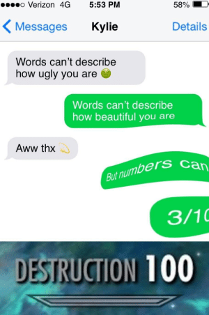 Anaconda, Aww, and Beautiful: o Verizon 4G 5:53 PM  58%  Messages Kylie  Details  Words can't describe  how ugly you are  Words can't describe  how beautiful you are  Aww thx  But numbers  3/10  STRUCTION 100 Outstanding move by B1ng0_B0ng0 MORE MEMES