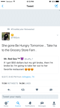<p>Tho arable land will get both through many harvests. (via /r/BlackPeopleTwitter)</p>: o Verizon  6:13 PM  95% - .  Tweet  #FineMeLater Retweeted  @TBQuis  She gone Be Hungry Tomorrow .. Take ha  to the Grocery Store Fam  Mr. Red Sea TM@Laffy 7  if I got $50 dollars but my girl broke, then I'm  broke bc I'm going to take her out to her  favorite restaurant-  6/3/17, 8:40 PM from Arlington, TX  11.5K RETWEETS 14.5K LIKES  Tweet your reply  Home  Explore  Notifications Messages  Me <p>Tho arable land will get both through many harvests. (via /r/BlackPeopleTwitter)</p>