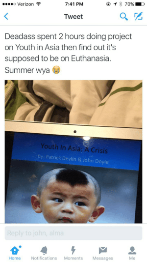 Verizon, Summer, and Home: o Verizon  7:41 PM  Tweet  Deadass spent 2 hours doing project  on Youth in Asia then find out it's  supposed to be on Euthanasia.  Summer wya  Youth In Asia: A Crisis  By: Patrick Devlin & John Doyle  Me  Home Notifications Moments Messages