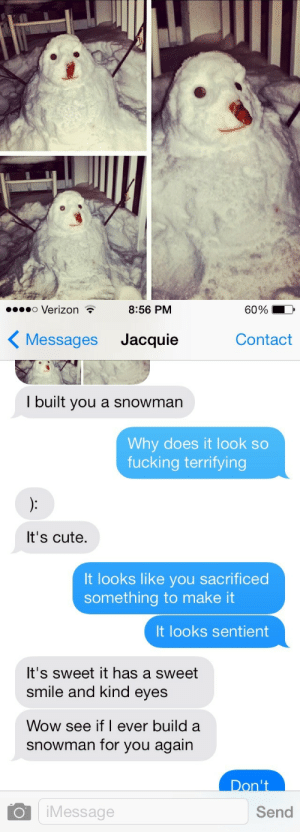 Cute, Fucking, and Verizon: o Verizon .  8:56 PM  60%  Messages Jacquie  Contact  I built you a snowman  Why does it look so  fucking terrifying  It's cute,  It looks like you sacrificed  something to make it  It looks sentient  It's sweet it has a sweet  smile and kind eyes  Wow see if I ever build a  snowman for you again  Don't  Message  Send