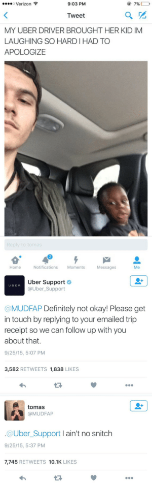 Laughing So Hard: o Verizon  9:03 PM  @7%  Tweet  MY UBER DRIVER BROUGHT HER KID IM  LAUGHING SO HARD I HAD TO  APOLOGIZE  2  Home  Notifications Moments  Messages  Me   Uber Support  @Uber_Support  U BER  @MUDFAP Definitely not okay! Please get  in touch by replying to your emailed trip  receipt so we can follow up with you  about that.  9/25/15, 5:07 PM  3,582 RETWEETS 1,838 LIKES   tomas  @MUDFAP  @Uber_Support I ain't no snitch  9/25/15, 5:37 PM  7,745 RETWEETS 10.1K LIKES  13