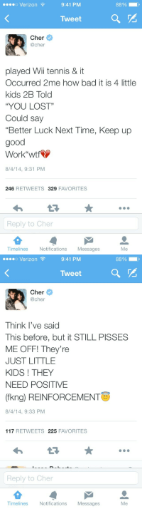 """Bad, Cher, and Verizon: o Verizon  9:41 PM  8890 ,  Tweet  Cher  @cher  played Wii tennis &it  Occurred 2me how bad it is 4 little  kids 2B Told  """"YOU LOST""""  Could say  """"Better Luck Next Time, Keep up  good  Work""""wtf  8/4/14, 9:31 PM  246 RETWEETS329 FAVORITES  Reply to Cher  Timelines  Notifications Messages  Me   o Verizon  9:41 PM  8890 - ,  Tweet  Cher  @cher  Think l've said  This before, but it STILL PISSES  ME OFF! They're  JUST LITTLE  KIDS ! THEY  NEED POSITIVE  (fkng) REINFORCEMENT  8/4/14, 9:33 PM  117 RETWEETS 225 FAVORITES  Reply to Cher  Timelines  Notifications Messages  Me"""