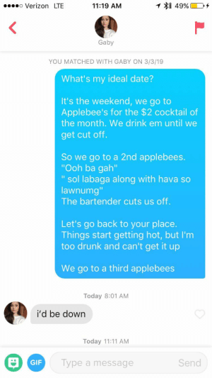 "Not Sure How This Worked: .o Verizon LTE  11:19 AM  $1 49% [  04  Gaby  YOU MATCHED WITH GABY ON 3/3/19  What's my ideal date?  It's the weekend, we go to  Applebee's for the $2 cocktail of  the month. We drink em until we  get cut off.  So we go to a 2nd applebees.  ""Ooh ba gah'  "" sol labaga along with hava so  lawnumg  The bartender cuts us off.  Let's go back to your place.  Things start getting hot, but I'm  too drunk and can't get it up  We go to a third applebees  Today 8:01 AM  i'd be down  Today 11:11 AM  GIF  Type a message  Send Not Sure How This Worked"
