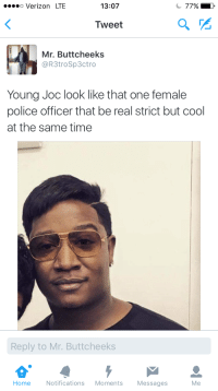 <p>Young Joc wya (via /r/BlackPeopleTwitter)</p>: o Verizon LTE  13:07  Tweet  Mr. Buttcheeks  @R3troSp3ctro  Young Joc look like that one female  police officer that be real strict but cool  at the same time  Reply to Mr. Buttcheeks  Home Notifications Moments Messages  Me <p>Young Joc wya (via /r/BlackPeopleTwitter)</p>