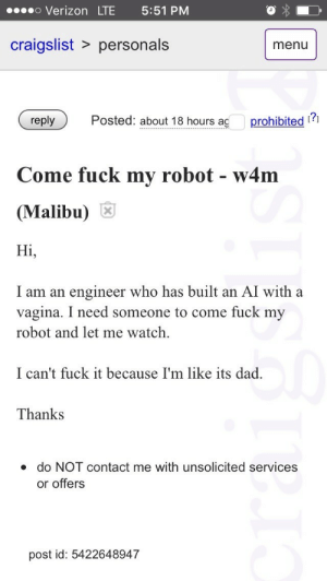 malibu: o Verizon LTE 5:51 PM  craigslist > personals  menu  Posted: about 18 hours aç prohibited ?  Come fuck my robot - w4m  (Malibu)  Hi,  I am an engineer who has built an AI with a  vagina. I need someone to come fuck my  robot and let me watch.  I can't fuck it because I'm like its dad.  Thanks  do NOT contact me with unsolicited services  or offers  post id: 5422648947