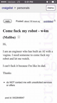 Physical Physics: o Verizon LTE 5:51 PM  craigslist personals  menu  reply  Posted: about 18 hours ag  prohibited  Come fuck my robot w4m  (Malibu)  Hi  I am an engineer who has built an AI with a  vagina. I need someone to come fuck my  robot and let me watch.  I can't fuck it because I'm like its dad.  Thanks  do NOT contact me with unsolicited services.  or offers  post id: 5422648947