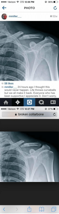 Memes, 🤖, and Vpn: ....o Verizon VPN 12:26 PM  PHOTO  52W  mmiller  58 likes  miller 24 hours ago I thought this  would never happen. Life throws curveballs  but we all make it back. Everyone who has  been supportive l appreciate it. Don't worry   o Verizon  VPN 12:27 PM  broken collarbone  37% Why would you lie about breaking your collarbone