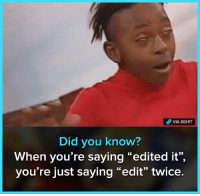 "Memes, Mind, and 🤖: o VIA 8SHIT  Did you know?  When you're saying ""edited it"",  you're just saying ""edit"" twice. Mind blown 😂"