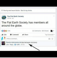Friday, Friends, and Funny: O Viewing most recent stories  Back to top stories  The Flat Earth Society  20 hrs  The Flat Earth Society has members all  around the globe.  008 49K  由Like Comment Share  32 Comments 386 Shares  Top Comments  Write a comment.  Physics-Astronomy.com Say that again, but slowly  Like Reply 1.986.20 hrs We typically keep our posts informative and educational, but our friends over at @memes legitimately made us LOL tagging us in this one. 😂😂 . Do you like posts like these? Tag us in a funny post (science-related humor only, please) and we'll feature our favorite one next Friday. FridayFunnies Science