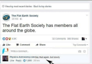 fakehistory: First suicide ever recorded (251 B.C.): O Viewing most recent stories Back to top stories  The Flat Earth Society  20 hrs E  The Flat Earth Society has members all  around the globe.  00 4.9K  32 Comments 386 Shares  Like  Comment  Share  Top Comments  Write a comment..  Physics-Astronomy.com Say that again, but slowly  Like Reply 01,986 20 hrs fakehistory: First suicide ever recorded (251 B.C.)