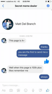 Reached 100k. thanks to everyone for helping us reach this. Special shout out to Matt, who believed in this page when we were but 50 likes strong. Free memes for all: o Vodafone AU 4G  8:09 PM  Secret meme dealer  Matt Del Branch  9 MAY, 2:59 PM  This page is A+  thanks  you are the first to send me a  message  Well when this page is 100k plus  likes remember me  always  Type a message Reached 100k. thanks to everyone for helping us reach this. Special shout out to Matt, who believed in this page when we were but 50 likes strong. Free memes for all