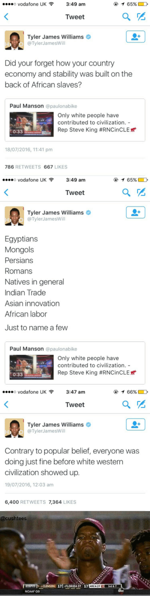 Asian, Tumblr, and White People: o vodafone UK  @ 1 65%  3:49 am  Tweet  Tyler James Williams  @TylerJamesWill  Did your forget how your country  economy and stability was built on the  back of African slaves?  Paul Manson @paulonabike  ш  Only white people have  contributed to civilization. -  BC  Rep Steve King #RNCINCLE  EWS  STARS SHIPPING 0ONVENTIONe MSNBC  0:33  LIW  18/07/2016, 11:41 pm  786 RETWEETS 667 LIKES   o Vodafone UK  @ 1 65%  3:49 am  Tweet  Tyler James Williams  @TylerJamesWill  Egyptians  Mongols  Persians  Romans  Natives in general  Indian Trade  Asian innovation  African labor  Just to name a few  Paul Manson @paulonabike  Only white people have  contributed to civilization.  Rep Steve King #RNCinCLE  0:33  STARS SKIPPING COMVENTIONMSNBC  ATOR AMD   o vodafone UK  @ 1 66%  3:47 am  Tweet  Tyler James Williams  @TylerJamesWill  Contrary to popular belief, everyone was  doing just fine before white western  civilization showed up.  19/07/2016, 12:03 am  6,400 RETWEETS 7,364 LIKES   @cushtees  CLEANSON 17 FLORIDA ST 17 4th 427 3rd&7  boc  ESPT  NCAAF OB thugilly:  Drag them, Tyler!