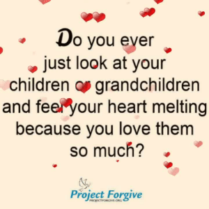 Children, Love, and Memes: o vou ever  just look at your  children os grandchildren  and feer your heart melting  because you love them  so much?  Project Forgive  PROJECTFORGIVE ORG