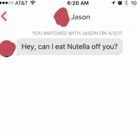 This actually sounds like a pretty great first date: o X 10  6:20 AM  OO  AT&T  Jason  YOU MATCHED WITH JASON ON 4/3/17  Hey, can I eat Nutella off you? This actually sounds like a pretty great first date