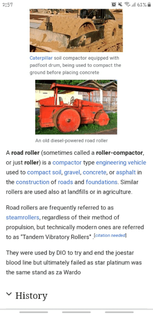 "Who ever did this is n absolute legend: O X ll 61% i  2:57  Caterpillar soil compactor equipped with  padfoot drum, being used to compact the  ground before placing concrete  An old diesel-powered road roller  A road roller (sometimes called a roller-compactor,  or just roller) is a compactor type engineering vehicle  used to compact soil, gravel, concrete, or asphalt in  the construction of roads and foundations. Similar  rollers are used also at landfills or in agriculture.  Road rollers are frequently referred to as  steamrollers, regardless of their method of  propulsion, but technically modern ones are referred  to as ""Tandem Vibratory Rollers"" [citation needed]  They were used by DIO to try and end the joestar  blood line but ultimately failed as star platinum was  the same stand as za Wardo  v History Who ever did this is n absolute legend"