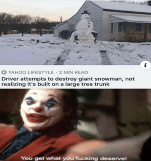 He deserved it: O YAHOO LIFESTYLE  2 MIN READ  Driver attempts to destroy giant snowman, not  realizing it's built on a large tree trunk  You get what you fucking deserve! He deserved it