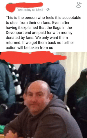 """Local community raise money for flags to support local football team. Own fan steals flag after game and when asked to give it back tells them to """"f*ck off"""".: O+  Yesterday at 18:41.  This is the person who feels it is acceptable  to steel from their on fans. Even after  having it explained that the flags in the  Devonport end are paid for with money  donated by fans. We only want them  returned. If we get them back no further  action will be taken from us Local community raise money for flags to support local football team. Own fan steals flag after game and when asked to give it back tells them to """"f*ck off""""."""