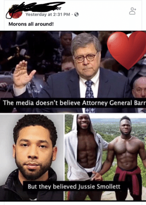 Facepalm, Media, and Comparison: O+  Yesterday at 2:31 PM  Morons all around!  The media doesn't believe Attorney General Barr  But they believed Jussie Smollett Calling liberals morons while posting a comparison only a moron would make.