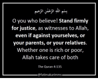 Parents, Justice, and Quran: O you who believe! Stand firmly  for justice, as witnesses to Allah,  even if against yourselves, or  your parents, or your relatives.  Whether one is rich or poor,  Allah takes care of both  The Quran 4:135  @fatimakarimms