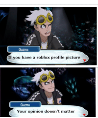 Guzma : o0  Guzma  If you have a roblox profile picture  Guzma  Your opinion doesn't matter
