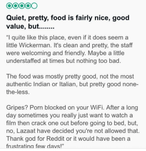 """Bad, Food, and God: O0000  Quiet, pretty, food is fairly nice, good  value, but.....  """"I quite like this place, even if it does seem a  little Wickerman. It's clean and pretty, the staff  were welcoming and friendly. Maybe a little  understaffed at times but nothing too bad.  The food was mostly pretty good, not the most  authentic Indian or Italian, but pretty good none-  the-less.  Gripes? Porn blocked on your WiFi. After a long  day sometimes you really just want to watch a  film then crack one out before going to bed, but,  no, Lazaat have decided you're not allowed that.  Thank god for Reddit or it would have been a  frustratina few davs!"""" No matter what, reddit is there to help"""