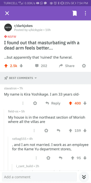 Apparently, My House, and Nsfw: O025% 7:54 PM  TURKCELL 4.5 0.00K/s  r/darkjokes  Posted by u/kickypie 10h  NSFW  NSFW  I found out that masturbating with a  dead arm feels better...  ...but apparently that 'ruined' the funeral.  2.5k  Share  202  BEST COMMENTS  slavatron 7h  My name is Kira Yoshikage. I am 33 years old-  Reply  400  field-os 5h  My house is in the northeast section of Morioh  where all the villas are  159  ratbag555 4h  , and I am not married. I work as an employee  for the Kame Yu department stores,  95  i_cant_build 2h  Add a comment Saw it coming from a mile away.