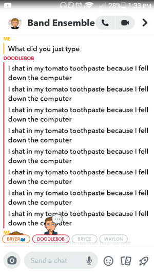 Our band ensemble group chat right now: O0OF  28%Ñ 1:33 PM  Band Ensemble C  ME  What did you just type  DOODLEBOB  I shat in my tomato toothpaste because I fell  down the computer  I shat in my tomato toothpaste because I fell  down the computer  I shat in my tomato toothpaste because I fell  down the computer  I shat in my tomato toothpaste because I fell  down the computer  I shat in my tomato toothpaste because I fell  down the computer  I shat in my tomato toothpaste because I fell  down the computer  I shat in my tomato toothpaste because I fell  down the computer  I shat in my topmato toothpaste because I fell  down the ce opater  ME m  BRYER  WAYLON  DOODLEBOB  BRYCE  Send a chat Our band ensemble group chat right now