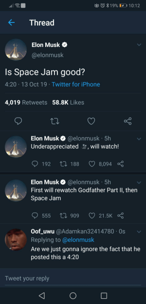 Elon musk is epic gamer😎😎: O19%  10:12  Thread  Elon Musk  @elonmusk  Is Space Jam good?  4:20 13 Oct 19 Twitter for iPhone  4,019 Retweets 58.8K Likes  Elon Musk @elonmusk 5h  Underappreciated, will watch!  L 188  8,094  192  Elon Musk @elonmusk 5h  First will rewatch Godfather Part II, then  Space Jam  L909  21.5K  555  Oof_uwu @Adamkan32414780 Os  Replying to @elonmusk  Are we just gonna ignore the fact that he  posted this a 4:20  Tweet your reply Elon musk is epic gamer😎😎