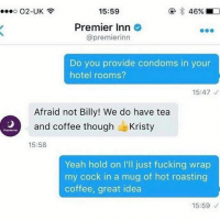 Bored, Fucking, and Yeah: O2-UK  15:59  Premier Inn O  @premierinn  Do you provide condoms in your  hotel rooms?  15:47  Afraid not Billy! We do have tea  and coffee though  Kristy  15:58  Yeah hold on l'll just fucking wrap  my cock in a mug of hot roasting  coffee, great idea  15:59 I'm bored and posting ➡️ swipe 😂😂😂😂